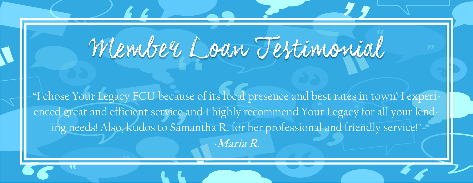 I chose Your Legacy FCU because of its local presence and best rates in town!